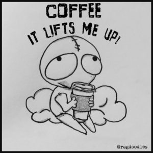 Coffee lifts me up, I can't see straight.