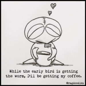 While the early bird is getting the worm, i'll be getting my coffee